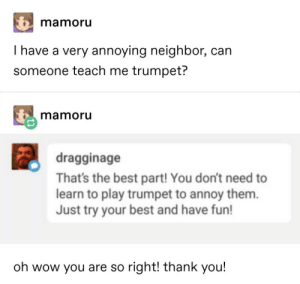 Teach Me: mamoru  I have a very annoying neighbor, can  someone teach me trumpet?  mamoru  dragginage  That's the best part! You don't need to  learn to play trumpet to annoy them.  Just try your best and have fun!  oh wow you are so right! thank you!