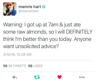 Advice, Definitely, and Today: mamrie hart  @mametown  Warning: I got up at 7am & just ate  some raw almonds, so I will DEFINITELY  think I'm better than you today. Anyone  want unsolicited advice?  3/10/16, 10:08 AM  56 RETWEETS 48 LIKES