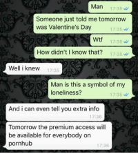 "Pornhub, Tumblr, and Valentine's Day: Man 17:35  Someone just told me tomorrow  was Valentine's Day  17:35  17:35  17:35  Wtf  How didn'tI know that?  Well i knew 7:35  Man is this a symbol of my  loneliness?  17:35  And i can even tell you extra info  17:36  Tomorrow the premium access will  be available for everybody on  pornhub  17:36 <p><a href=""http://awesomacious.tumblr.com/post/170956423469/pornhub-always-got-your-back"" class=""tumblr_blog"">awesomacious</a>:</p>  <blockquote><p>Pornhub always got your back</p></blockquote>"