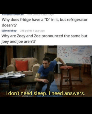 "Can't sleep: Man  4.0k points4 years ago  Ad  Why does fridge have a ""D"" in it, but refrigerator  doesn't?  Djimmieboy  248 points 1 year ago  Why are Zoey and Zoe pronounced the same but  Joey and Joe aren't?  CIT V  I don't need sleep. I need answers. Can't sleep"