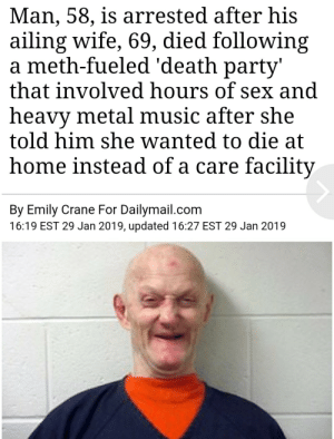 I found Flordia man by WalkTheDock MORE MEMES: Man, 58, is arrested after his  ailing wife, 69, died following  a meth-fueled 'death party'  that involved hours of sex and  heavy metal music after she  told him she wanted to die at  home instead of a care facility  By Emily Crane For Dailymail.com  16:19 EST 29 Jan 2019, updated 16:27 EST 29 Jan 2019 I found Flordia man by WalkTheDock MORE MEMES