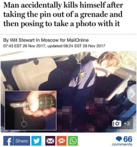 Play stupid games....: Man accidentally kills himself after  taking the pin out of a grenade and  then posing to take a photo with it  By Will Stewart In Moscow for MailOnline  07:43 EST 28 Nov 2017, updated 08:24 EST 28 Nov 2017  I O  +3  Share  SMS  comments Play stupid games....