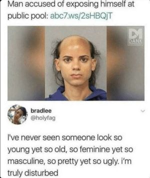 awesomesthesia:  The fuck?!?!: Man accused of exposing himself at  public pool: abc7.ws/2SHBQJT  DM  DANK  MEMEOCOGY  bradlee  @holyfag  I've never seen someone look so  young yet so old, so feminine yet so  masculine, so pretty yet so ugly. i'm  truly disturbed awesomesthesia:  The fuck?!?!