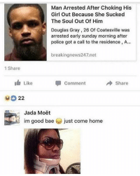 All I want😍 sacrifice 💍: Man Arrested After Choking His  Girl Out Because She Sucked  The Soul Out Of Him  Douglas Gray, 26 Of Coatesville was  arrested early sunday morning after  police got a call to the residence, A...  breakingnews247.net  1 Share  1 Like  comment  → share  Jada Moët  im good bae  just come home All I want😍 sacrifice 💍
