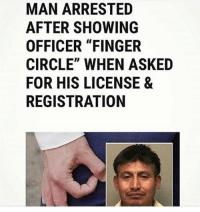 "Gym, How, and Legend: MAN ARRESTED  AFTER SHOWING  OFFICER ""FINGER  CIRCLE"" WHEN ASKED  FOR HIS LICENSE &  REGISTRATION And this is how a legend is born."