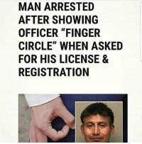 "Latinos, Memes, and Mexican: MAN ARRESTED  AFTER SHOWING  OFFICER ""FINGER  CIRCLE"" WHEN ASKED  FOR HIS LICENSE &  REGISTRATION Lmaoo 👌👌👌😂😂😂 🔥 Follow Us 👉 @latinoswithattitude 🔥 latinosbelike latinasbelike latinoproblems mexicansbelike mexican mexicanproblems hispanicsbelike hispanic hispanicproblems latina latinas latino latinos hispanicsbelike"