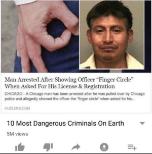 "Got Em. by tagthe MORE MEMES: Man Arrested After Showing Officer ""Finger Circle""  When Asked For His License & Registration  CHICAGO- A Chicago man has been arrested after he was pulled over by Chicago  police and allegedly showed the officer the 'finger circle"" when asked for his..  HUZLERS COM  10 Most Dangerous Criminals On Earth  5M views Got Em. by tagthe MORE MEMES"