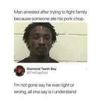 Family, Hungry, and Diamond: Man arrested after trying to fight family  because someone ate his pork chop.  Diamond Teeth Boy  @ThaTrapGod  I'm not gone say he was right or  wrong, all ima say is l understand My heart hurts but it's because I'm hungry ya know