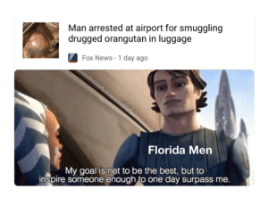 The guy was Russian btw: Man arrested at airport for smuggling  drugged orangutan in luggage  Fox News - 1 day ago  Florida Men  My goal is not to be the best, but to  inspire someone enough to one day surpass me. The guy was Russian btw
