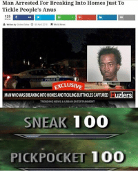 tickling: Man Arrested For Breaking Into Homes Just To  Tickle People's Anus  125  Shares  124  in  written by Online Editor  ) 06 Apr1 2016  貝World News  DALL△》 POLICE  CLUSIVE  MANWHOWAS BREAKINGINTO HOMES AND TICKLING BUTTHOLES CAPTURED  TRENDING NEWS&URBAN ENTERTAINMENT  SNEAK 100  PICKPOCKET 100