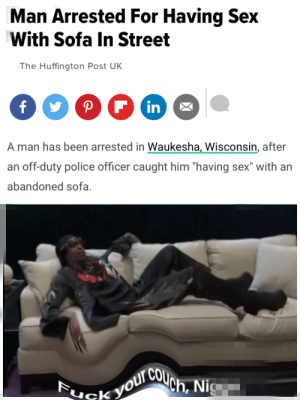 """A little cushion for your pushin: Man Arrested For Having Sex  With Sofa In Street  The Huffington Post UK  in  A man has been arrested in Waukesha, Wisconsin, after  an off-duty police officer caught him """"having sex"""" with an  abandoned sofa.  COUch, Nig  g  Fuck voure A little cushion for your pushin"""