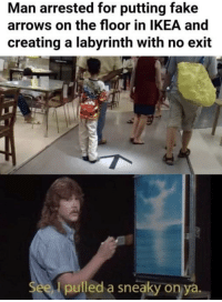 Alive, Fake, and Labyrinth: Man arrested for putting fake  arrows on the floor in lKEA and  creating a labyrinth with no exit  See l pulled a sneaky on ya You will never come back alive