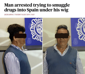 Maybe if I put it under my wig they wouldn't notice it: Man arrested trying to smuggle  drugs into Spain under his wig  JACOB JARVIS  TUESDAY 16 JULY 2019 | 10:57  NAC  CUERPO  POL  CUER Maybe if I put it under my wig they wouldn't notice it