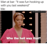 "Girl Memes, Hell, and Fun: Man at bar: ""lt was fun hooking up  with you last weekend""  Me:  IG @HOEGIVESNOFUCKS  Who the hell was that? Is this a weekly thing with anyone else?"