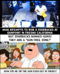 """Guns, Starbucks, and California: MAN ATTEMPTS TO ROB A STARBUCKS AT  GUNPOINT IN FRESNO CALIFORNIA  BUT STARBUCKS BANNED GUNS!  THEY ARE A """"GUN FREE ZONE!""""  ense  onservative  HOW DID HE OR THE GUN EVEN GET IN THERE"""