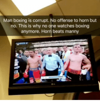 Boxing, Memes, and Beats: Man boxing is corrupt. No offense to horn but  no. This is why no one watches boxing  anymore. Horn beats manny Horn fought like a badass. But that shouldn't have been a unanimous vote against Manny. This is why entrepreneurs will take over the world. mannypacquiao pacquiao jeffhorn