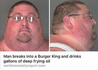 For some reason i don't think this is fake: Man breaks into a Burger King and drinks  gallons of deep frying oil  worldnewsdailyreport.com For some reason i don't think this is fake