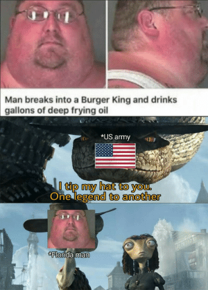 Buy this oil meme ( OC ) and be able to access on rattle snake's hat via /r/MemeEconomy https://ift.tt/2M7bno4: Man breaks into a Burger King and drinks  gallons of deep frying oil  *US army  I tip my hat to you,  One legend to another  Florida man Buy this oil meme ( OC ) and be able to access on rattle snake's hat via /r/MemeEconomy https://ift.tt/2M7bno4