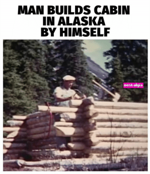 "Memes, Nostalgia, and Alaska: MAN BUILDS CABIN  IN ALASKA  BY HIMSELF  nostalgia Before ""living off the grid"" was even a thing."