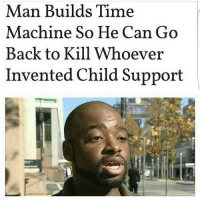 😂😂😂: Man Builds Time  Machine So He Can Go  Back to Kill Whoever  Invented Child Support 😂😂😂