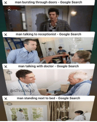 Doctor, Google, and Tumblr: man bursting through doors-Google Search  man talking to receptionist Google Search  man talking with doctor Google Search  aisthisloss.zip  man standing next to bed Google Search memehumor:  Is This…?