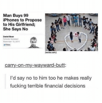 Actually, he should have been able to recover most of his investment by selling those iPhones on Ebay. But, it's a stupid thing to do nonetheless...: Man Buys 99  Phones to Propose  to His Girlfriend;  She Says No  Daniel Bean  Editorial Assistant  November 10, 2014  Follow  (weibo.com)  carry-on-my-wayward-butt  I'd say no to him too he makes really  fucking terrible financial decisions Actually, he should have been able to recover most of his investment by selling those iPhones on Ebay. But, it's a stupid thing to do nonetheless...