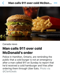 McDonalds, News, and Police: Man calls 911 over cold McDon... oo0  Canada news  Man calls 911 over cold  McDonald's order  Police in Hamilton, Ontario, are reminding the  public that a cold burger is not an emergency  after a man called 911 on Sunday to report that  he'd received a cold hamburger and fries after  ordering them through Uber Eats. Photo via  @ClarkDeals