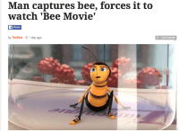 me irl: Man captures bee, forces it to  watch Bee Movie  f Share  by Thrillist 01 day ago  0 Comments me irl