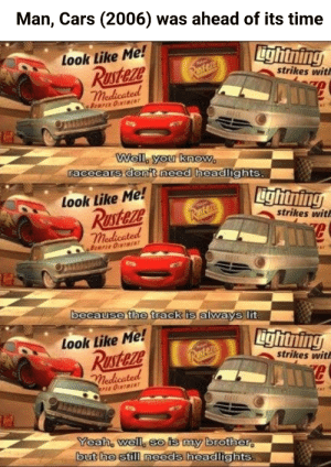 Wait, Cars came out 13 years ago?: Man, Cars (2006) was ahead of its time  Lightning  Look Like Me!  Rusteze  medicated  Rasteza  strikes with  BUMPER OUNTMENT  E  Well, you know  racecars donit need headlights  Look Like Me!  RUsteze  medicated  ightning  strikes wit  Rustezs  BUPIR ONTMENT  because the track is always lit.  Look Like Me!  RUsteze  medicated  Lightning  Restera  strikes with  PER OINTMENT  Yeah, well, so is my brother  but he still needs headlights. Wait, Cars came out 13 years ago?