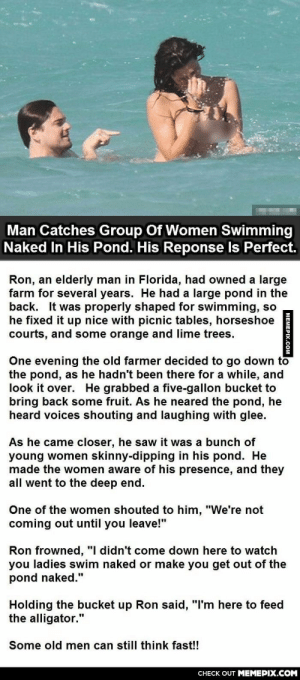 "Man Catches Women Swimming Naked In His Pond. His Response Is Perfect.omg-humor.tumblr.com: Man Catches Group Of Women Swimming  Naked In His Pond. His Reponse Is Perfect.  Ron, an elderly man in Florida, had owned a large  farm for several years. He had a large pond in the  back. It was properly shaped for swimming, so  he fixed it up nice with picnic tables, horseshoe  courts, and some orange and lime trees.  One evening the old farmer decided to go down to  the pond, as he hadn't been there for a while, and  look it over. He grabbed a five-gallon bucket to  bring back some fruit. As he neared the pond, he  heard voices shouting and laughing with glee.  As he came closer, he saw it was a bunch of  young women skinny-dipping in his pond. He  made the women aware of his presence, and they  all went to the deep end.  One of the women shouted to him, ""We're not  coming out until you leave!""  Ron frowned, ""I didn't come down here to watch  you ladies swim naked or make you get out of the  pond naked.""  Holding the bucket up Ron said, ""I'm here to feed  the alligator.""  Some old men can still think fast!!  CHECK OUT MEMEPIX.COM  MEMEPIX.COM Man Catches Women Swimming Naked In His Pond. His Response Is Perfect.omg-humor.tumblr.com"