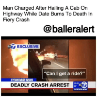 "Dating, Friday, and Memes: Man Charged After Hailing A Cab On  Highway While Date Burns To Death Ir  Fiery Crash  @balleralert  EXCLUSIVE  ""Can I get a ride?""  EVEWITNESS NEWS  11:01  DEADLY CRASH ARREST Man Charged After Hailing A Cab On Highway While Date Burns To Death In Fiery Crash - blogged by @MsJennyb ⠀⠀⠀⠀⠀⠀⠀ ⠀⠀⠀⠀⠀⠀⠀ Friday morning, a fiery car was found on the Gowanus Expressway, facing eastbound in the westbound lanes between Hamilton Avenue and Prospect Expressway in Brooklyn. ⠀⠀⠀⠀⠀⠀⠀ ⠀⠀⠀⠀⠀⠀⠀ According to reports, officials arrived to the scene of the fiery car crash around 4 a.m. When firefighters put out the flames, they found a woman's body, who was later identified as 25-year-old Harleen Grewel. ⠀⠀⠀⠀⠀⠀⠀ ⠀⠀⠀⠀⠀⠀⠀ Officials say the driver, who was identified as 23-year-old Saeed Ahmed, reportedly hailed a cab in the middle of the highway as Grewel burned to death. The two were said to be dating. ⠀⠀⠀⠀⠀⠀⠀ ⠀⠀⠀⠀⠀⠀⠀ Ahmed was found at a local hospital, getting treated for his burn wounds. He was then charged with manslaughter, criminally negligent homicide, leaving the scene of an accident, aggravated unlicensed operator and speeding."