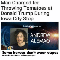 Memes, Iowa, and 🤖: Man Charged for  Throwing Tomatoes at  Donald Trump During  Iowa City Stop  ACOrm  ANDREW  ALEMAO  Some heroes don't wear capes  @politicalsculptor CGeorgeLopez 🖑🍅🍅Una chela para Andrew 👏🏽 [*A drink for Andrew] tabs on me 👌🏽 Not all heroes wear capes ✊🏽 RESIST Repost @georgelopez DonaldTrump Iowa IowaCity