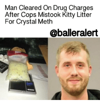 """Man Cleared On Drug Charges After Cops Mistook Kitty Litter For Crystal Meth - blogged by: @eleven8 - ⠀⠀⠀⠀⠀⠀⠀⠀⠀ ⠀⠀⠀⠀⠀⠀⠀⠀⠀ A Texas man says his life was ruined after cops found what they believed was crystal meth in his car in December. Instead, it turned out to be kitty litter. ⠀⠀⠀⠀⠀⠀⠀⠀⠀ ⠀⠀⠀⠀⠀⠀⠀⠀⠀ Houston police pulled over Ross Lebeau, 24, during a routine traffic stop. After a search, they found a sock full of what appeared to be crystal meth. Two field tests yielded positive results so Lebeau was arrested and charged with possessing almost half a pound of methamphetamine. ⠀⠀⠀⠀⠀⠀⠀⠀⠀ ⠀⠀⠀⠀⠀⠀⠀⠀⠀ Lebeau's arrest was the subject of a news release that read his arrest, """"may have kept our children and loves ones free from being introduced to drugs."""" ⠀⠀⠀⠀⠀⠀⠀⠀⠀ ⠀⠀⠀⠀⠀⠀⠀⠀⠀ """"They thought they had the biggest bust in Harris County. This was the bust of the year for them,"""" Lebeau told ABC 13. ⠀⠀⠀⠀⠀⠀⠀⠀⠀ ⠀⠀⠀⠀⠀⠀⠀⠀⠀ However, Lebeau's case was dismissed Wednesday after it was determined due to further testing that he was not in possession of drugs at all. Lebeau's father had given him and his sister each socks full of kitty litter to keep in their cars as a DIY trick to prevent their windows from fogging up in the winter months. When Lebeau told prosecutors this, he said they basically laughed at him. Due to his arrest, Lebeau lost his job and suffered a great deal of embarrassment. ⠀⠀⠀⠀⠀⠀⠀⠀⠀ ⠀⠀⠀⠀⠀⠀⠀⠀⠀ Lebeau's attorney does not blame the police officers, but their cheap testing equipment. ⠀⠀⠀⠀⠀⠀⠀⠀⠀ ⠀⠀⠀⠀⠀⠀⠀⠀⠀ """"Ultimately it might be bad budget-cutting testing equipment they need to re-evaluate,"""" said Lebeau's attorney, George Reul.: Man Cleared On Drug Charges  After Cops Mistook Kitty Litter  For Crystal Meth  @balleralert Man Cleared On Drug Charges After Cops Mistook Kitty Litter For Crystal Meth - blogged by: @eleven8 - ⠀⠀⠀⠀⠀⠀⠀⠀⠀ ⠀⠀⠀⠀⠀⠀⠀⠀⠀ A Texas man says his life was ruined after cops found what they believed was crystal meth in his car in December. Instead, it turned out to b"""