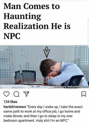 "Dank, Go to Sleep, and Memes: Man Comes to  Haunting  Realization He is  NPC  H.  Full Story: thehardtimes.net  134 likes  harddrivenews ""Every day I wake up, I take the exact  same path to work at my office job, I go home and  make dinner, and then I go to sleep in my one-  bedroom apartment. Holy shit I'm an NPC."" meirl by IcyFireball MORE MEMES"