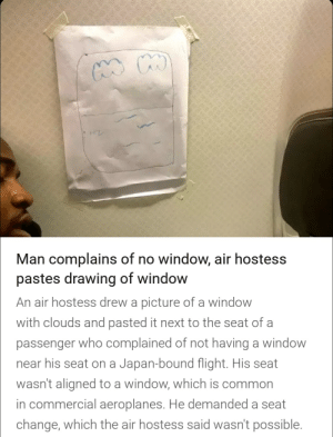 This is real!: Man complains of no window, air hostess  pastes drawing of window  An air hostess drew a picture of a window  with clouds and pasted it next to the seat of a  passenger who complained of not having a window  near his seat on a Japan-bound flight. His seat  wasn't aligned to a window, which is common  in commercial aeroplanes. He demanded a seat  change, which the air hostess said wasn't possible. This is real!