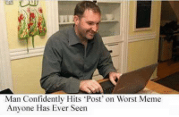 worst: Man Confidently Hits Post on Worst Meme  Anyone Has Ever Seen