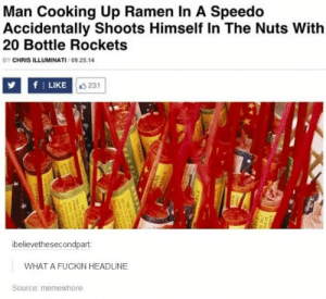 Wowomg-humor.tumblr.com: Man Cooking Up Ramen In A Speedo  Accidentally Shoots Himself In The Nuts With  20 Bottle Rockets  BY CHRIS ILLUMINATI / 09.25.14  LIKE O 231  ibelievethesecondpart:  WHAT A FUCKIN HEADLINE  Source: memewhore  SNIN  MASLE Wowomg-humor.tumblr.com