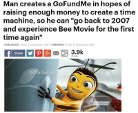 """Bee Movie, Money, and Movie: Man creates a GoFundMe in hopes of  raising enough money to create a time  machine, so he can """"go back to 2007  and experience Bee Movie for the first  time again""""  PUBLISHED: 10:02, 14 December 2017 UPDATED: 23:43, 14 December 2017  Share  3.9k  chare:  GPolarSaurusRex"""