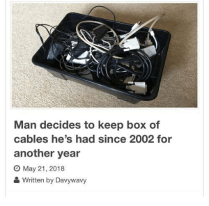 Box Of: Man decides to keep box of  cables he's had since 2002 for  another year  O May 21, 2018  Written by Davywavy