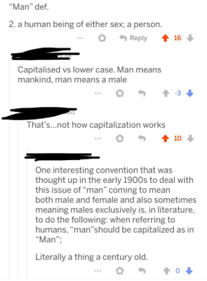 """That's not how capital letters work: """"Man"""" def.  2. a human being of either sex; a person  Reply  16  Capitalised vs lower case. Man means  mankind, man means a male  That's...not how capitalization works  10  One interesting convention that was  thought up in the early 1900s to deal with  this issue of """"man"""" coming to mean  both male and female and also sometimes  meaning males exclusively is, in literature,  to do the following: when referring to  humans, """"man'""""should be capitalized as in  """"Man"""";  Literally a thing a century old. That's not how capital letters work"""