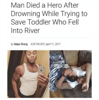 "Facebook, Life, and Memes: Man Died a Hero After  Drowning While Trying to  Save Toddler Who Fell  Into River  by Maya Chung  4:59 PM EDT, April 11, 2017 A Michigan man died a hero after jumping into a river in a valiant attempt to save a toddler. On Sunday, Joshua Traylor, 24, was with his girlfriend and her 3-year-old son feeding ducks at Clinton River when the boy fell in, according to reports. Traylor, who did not know how to swim, reportedly jumped in after the boy but began struggling and never resurfaced. A bystander heard the commotion and was able to rescue the toddler, according to reports. However, he could not find Traylor. A dive team discovered his body an hour later, according to reports. The boy's mother, whom InsideEdition.com has chosen not to name, took to Facebook to express her gratitude toward her late boyfriend. ""[He] is my hero,"" she said. ""I know this man loved me like no other this man jumped in a river with me to save my son my son. My son is 3 years old and this man has been in my son's life since he couldn't even walk,"" she wrote. 🙏🏽🙏🏽🙏🏽🙏🏽🙏🏽🙏🏽 via @tattle.tailzz 17thsoulja BlackIG17th"