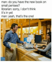 ~ KrazyKitty: man: do you have the new book on  small penises?  librarian: sorry, I don't think  it's in yet  man: yeah, that's the one! ~ KrazyKitty