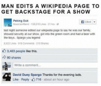 Beer, Memes, and Wikipedia: MAN EDITS A WIKIPEDIA PAGE TO  GET BACKSTAGE FOR A SHOW  Peking Duk  Musician Band 130 010 ukes 21 hrs  last night someone edited our wikipedia page to say he was our family.  showed security at our show, got into the green room and had a beer with  the boys Spargo you legend  8 R22 Likes 918  210 shares  3,463 people like this.  d 80 shares  Write a comment...  David Duey Spargo Thanks for the evening lads.  Like Reply. 716 about an hour ago Slow clap for this guy! theladbible