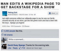 Beer, Family, and Wikipedia: MAN EDITS A WIKIPEDIA PAGE TO  GET BACKSTAGE FOR A SHOW  Peking Duk  Musician/Band 138,010 Likes 21 hrs-e  Liked |▼  last night someone edited our wikipedia page to say he was our family.  showed security at our show, got into the green room and had a beer with  the boys.. Spargo you legend  8,822 Likes 918 Comments 210 Shares  3,463 people like this.  80 shares  Write a comment...  David Duey Spargo Thanks for the evening lads.  Like . Reply . 716 . about an hour ago <p>Posted in madlads but I think it's pretty wholesome 😊</p>