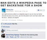 Beer, Family, and Tumblr: MAN EDITS A WIKIPEDIA PAGE TO  GET BACKSTAGE FOR A SHOW  Peking Duk  Musician/Band- 138,010 Likes-21 hrs-  Liked | ▼  last night someone edited our wikipedia page to say he was our family  showed security at our show, got into the green room and had a beer with  the boys.. Spargo you legend  8,822 Likes 918 Comments 210 Shares  6 3,463 people like this.  80 shares  Write a comment.  David Duey Spargo Thanks for the evening lads  Like . Reply- 716 . about an hour ago thugilly:  This slayed me