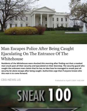 A man of sheer will: Man Escapes Police After Being Caught  Ejaculating On The Entrance Of The  Whitehouse  Residents of the Whitehouse were shocked this morning after finding out that a masked  man snuck past all their security and ejaculated on their doorstep. The security guard who  caught the unknown man claims that he has no idea how he managed to sneak past all  security let alone escape after being caught. Authorities urge that if anyone knows who  this man is to come forward.  CBS-NEWS.US  Published on April 9, 2019 /8:32 AM  SNEAK 100 A man of sheer will
