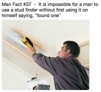 "Can confirm: Done it, every time: Man Fact #37 - It is impossible for a man to  use a stud finder without first using it on  himself saying, ""found one"" Can confirm: Done it, every time"