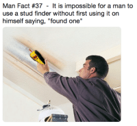 "stud: Man Fact #37 - It is impossible for a man to  use a stud finder without first using it on  himself saying, ""found one"""