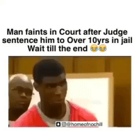 Drake, Jail, and Memes: Man faints in Court after Judge  sentence him to Over 10yrs in jail  Wait till the end  O CO homeofnochill Ain't done yet 😂😂 • Follow @homeofnochill for more IG BACKUP PAGE : @homeofnochilltv SNAPCHAT : HOMEOFNOCHILL TWITTER : homeofnochill YOUTUBE : HOMEOFNOCHILL . • • • • ➖➖➖➖➖➖➖➖➖➖➖➖➖➖➖➖➖ drake mtv keepingupwiththekardashians fifthharmony yeezy gym weed kimkardashian kanyewest jayz justinbieber photooftheday picoftheday like4like chrisbrown nochill meekmill nickiminaj snoopdogg kyliejenner photooftheday lol donaldtrump theweeknd ratchet camilacabello beyonce rihanna youngma mileycyrus ➖➖➖➖➖➖➖➖➖➖➖➖➖➖➖➖
