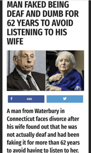 laughoutloud-club:  My kind of hero: MAN FAKED BEING  DEAF AND DUMB FOR  62 YEARS TO AVOID  LISTENING TO HIS  WIFE  49K  A man from Waterbury in  Connecticut faces divorce after  his wife found out that he was  not actually deaf and had been  faking it for more than 62 years  to avoid having to listen to her. laughoutloud-club:  My kind of hero